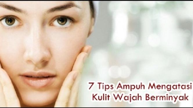 7 Tips Ampuh Mengatasi Kulit Wajah Berminyak